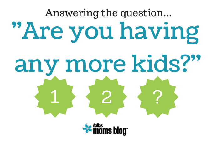 Answering the question: Are You Having More Kids | Dallas Moms Blog