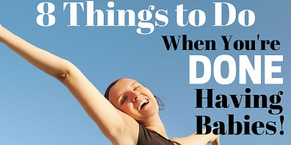 8 Things to Do When You're Done Having Babies