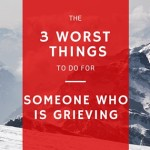 The 3 Worst Things to Do for Someone Who is Grieving