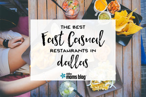 Best Fast Casual Restaraunts in Dallas | Dallas Moms Blog