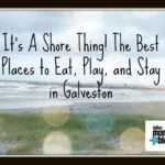 It's a Shore Thing! The Best Places to Eat, Play, and Stay in Galveston