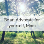 Be an Advocate for Yourself, Mom