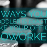 5 Ways your Toddler is Exactly like your Office Coworker