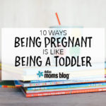 10 Ways Being Pregnant is Like Being a Toddler