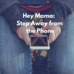 Hey Mama: Step Away from the Phone