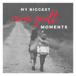My Biggest Mom Guilt Moments