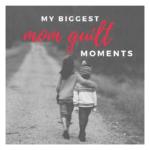 My Biggest Mom Guilt Moments