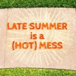 Late Summer is a (Hot) Mess