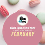 Dallas Moms Need to Know: A Guide to the Month of February