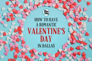 How to Have a Romantic Valentine's Day in Dallas 2018 (Edit 2)
