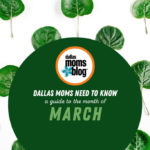 Dallas Moms Need to Know: A Guide to the Month of March